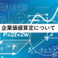 M&Aにおけるバリュエーション(企業価値算定)の重要性と計算手法を丁寧に解説